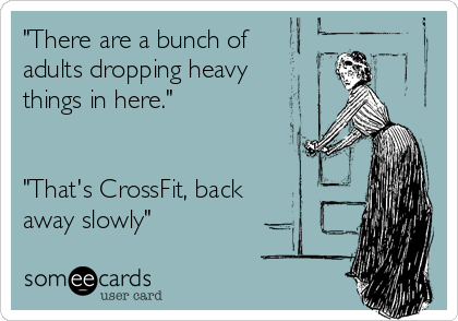 """There are a bunch of adults dropping heavy things in here.""   ""That's CrossFit, back  away slowly"""