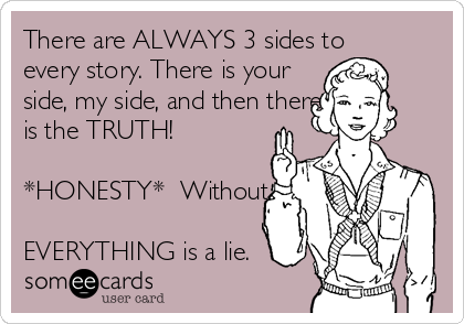 There are ALWAYS 3 sides to every story. There is your side, my side, and then there is the TRUTH!  *HONESTY*  Without it,  EVERYTHING is a lie.