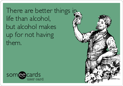 There are better things in life than alcohol, but alcohol makes up for not having them.