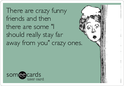 "There are crazy funny friends and then there are some ""I should really stay far away from you"" crazy ones."