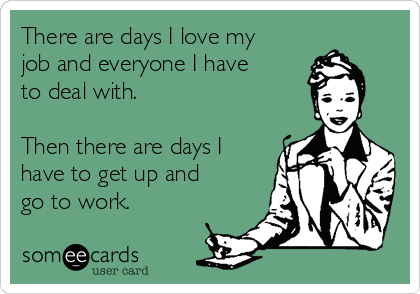 There are days I love my job and everyone I have to deal with.  Then there are days I have to get up and go to work.