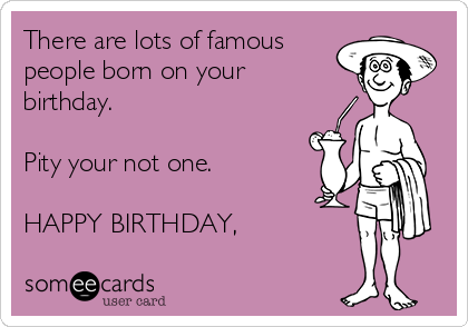 There are lots of famous people born on your birthday.  Pity your not one.  HAPPY BIRTHDAY,