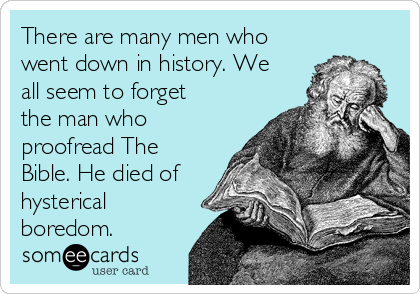 There are many men who went down in history. We all seem to forget the man who proofread The Bible. He died of hysterical boredom.