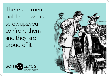 There are men out there who are screwups,you confront them and they are proud of it