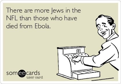 There are more Jews in the NFL than those who have died from Ebola.