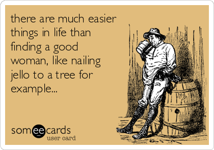 there are much easier things in life than finding a good woman, like nailing jello to a tree for example...