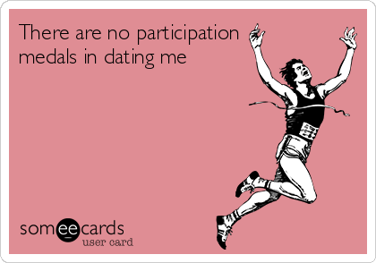 There are no participation medals in dating me
