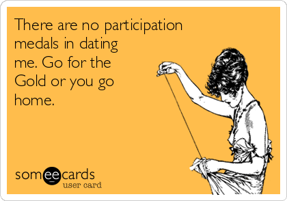 There are no participation medals in dating me. Go for the Gold or you go home.