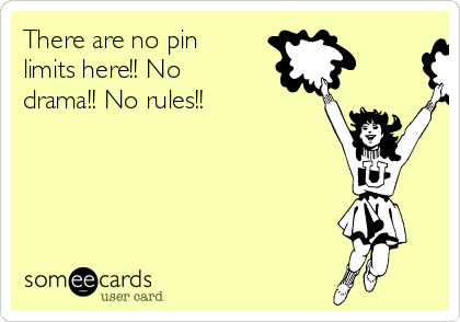 There are no pin limits here!! No drama!! No rules!!