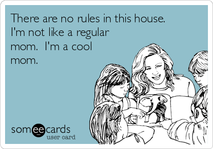 There are no rules in this house.  I'm not like a regular mom.  I'm a cool mom.