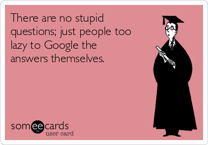 There are no stupid questions; just people too lazy to Google the answers themselves.
