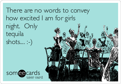 There are no words to convey how excited I am for girls night.  Only tequila shots.... :-)
