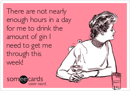 There are not nearly enough hours in a day for me to drink the amount of gin I need to get me through this week!