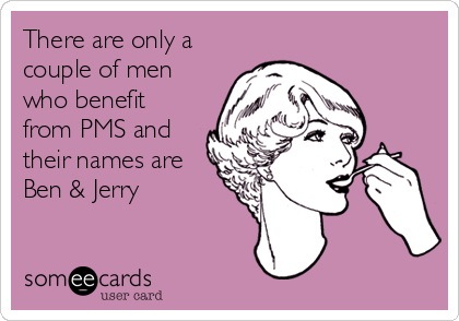 There are only a couple of men who benefit from PMS and their names are Ben & Jerry