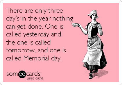 There are only three day's in the year nothing can get done. One is called yesterday and the one is called tomorrow, and one is called Memorial day.
