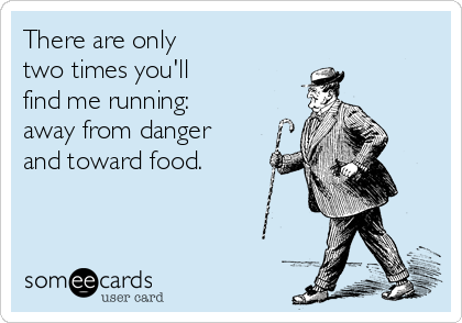 There are only  two times you'll  find me running:  away from danger and toward food.