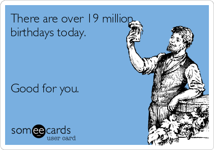 there are over 19 million birthdays today good for you birthday