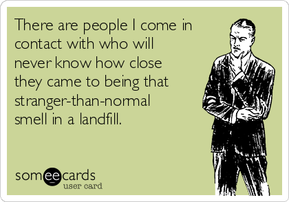 There are people I come in contact with who will never know how close they came to being that stranger-than-normal smell in a landfill.