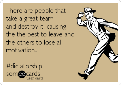 There are people that take a great team and destroy it, causing the the best to leave and the others to lose all motivation...  #dictatorship