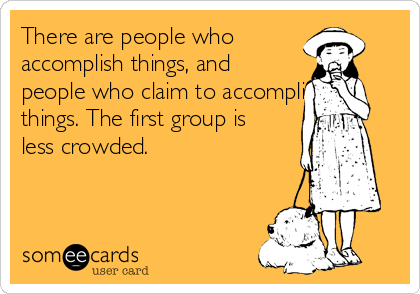 There are people who accomplish things, and people who claim to accomplish things. The first group is less crowded.