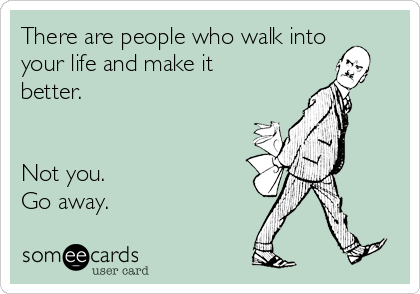 There are people who walk into your life and make it better.    Not you.  Go away.