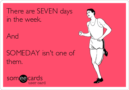 There are SEVEN days in the week.  And  SOMEDAY isn't one of them.