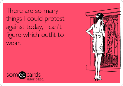 There are so many things I could protest against today, I can't figure which outfit to wear.