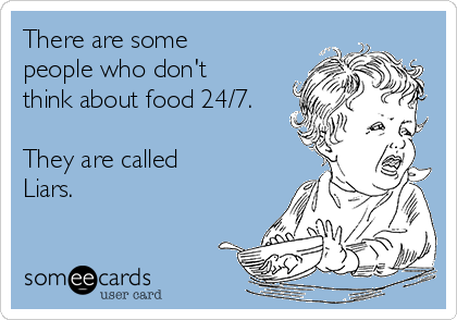 There are some people who don't think about food 24/7.  They are called Liars.