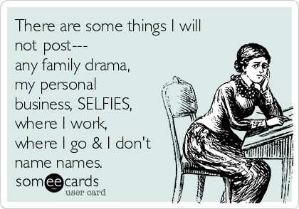 There are some things I will not post--- any family drama, my personal business, SELFIES, where I work, where I go & I don't  name names.