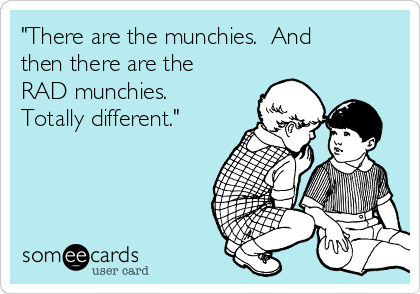 """There are the munchies.  And then there are the RAD munchies.  Totally different."""