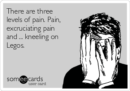 There are three levels of pain. Pain, excruciating pain and ... kneeling on Legos.
