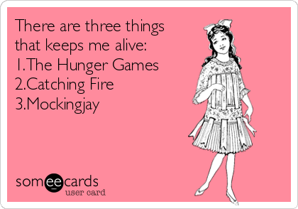 There are three things that keeps me alive: 1.The Hunger Games 2.Catching Fire 3.Mockingjay