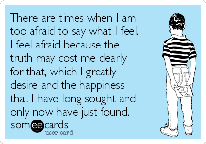 There are times when I am too afraid to say what I feel. I feel afraid because the truth may cost me dearly for that, which I greatly desire and the happiness that I have long sought and only now have just found.
