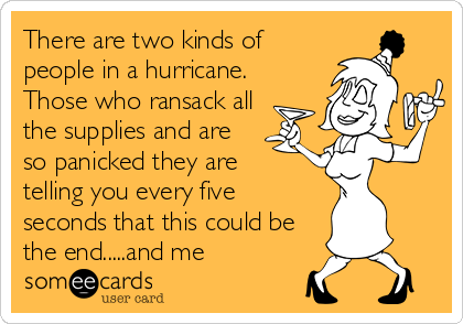 There are two kinds of people in a hurricane. Those who ransack all the supplies and are so panicked they are  telling you every five seconds that this could be the end.....and me