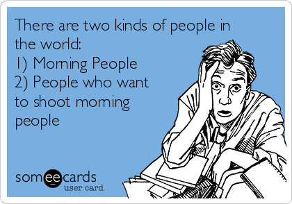 There are two kinds of people in the world:  1) Morning People 2) People who want to shoot morning people