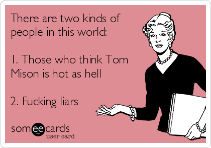 There are two kinds of people in this world:  1. Those who think Tom Mison is hot as hell  2. Fucking liars