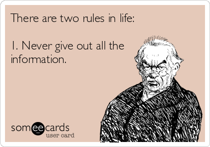 There are two rules in life:  1. Never give out all the information.