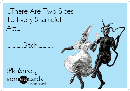 ...There Are Two Sides To Every Shameful Act...  .............Bitch............   ¿PknSmot¿