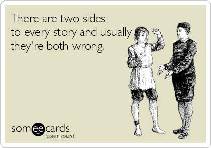 There are two sides to every story and usually they're both wrong.