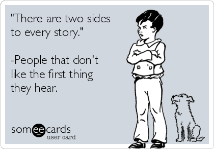 """""""There are two sides to every story.""""  -People that don't like the first thing they hear."""