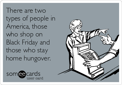 There are two types of people in America, those who shop on Black Friday and those who stay home hungover.