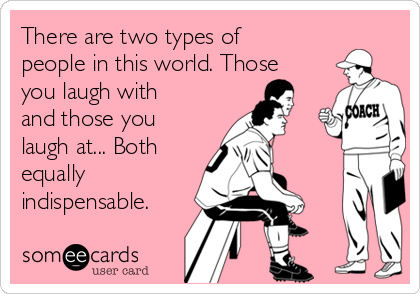 There are two types of people in this world. Those you laugh with and those you laugh at... Both equally indispensable.