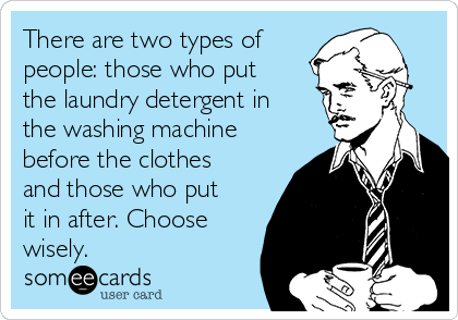 There are two types of people: those who put the laundry detergent in the washing machine before the clothes and those who put it in after. Choose wisely.