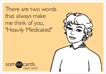 """There are two words that always make me think of you,         """"Heavily Medicated"""""""