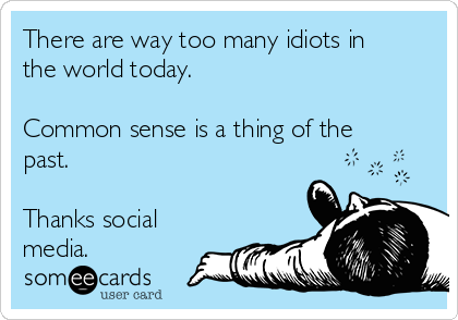There are way too many idiots in the world today.  Common sense is a thing of the past.  Thanks social media.