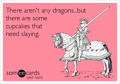 There aren't any dragons...but there are some cupcakes that need slaying.