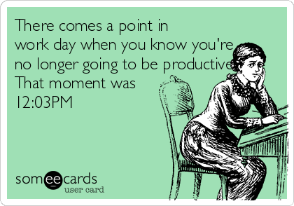 There comes a point in work day when you know you're no longer going to be productive. That moment was 12:03PM