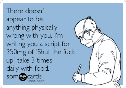 "There doesn't appear to be anything physically wrong with you. I'm writing you a script for 350mg of ""Shut the fuck up"" take 3 times daily with food."
