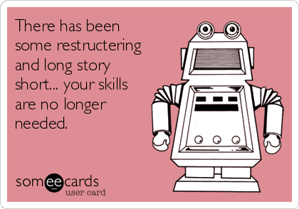 There has been some restructering and long story short... your skills are no longer needed.
