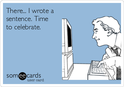 There... I wrote a sentence. Time to celebrate.